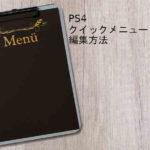 PS4のクイックメニュー編集方法とオススメ追加メニューを紹介!
