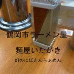 鶴岡市のラーメン屋「麺屋いたがき」で幻のにぼとんを食べてきた!