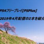 PS4フリープレイ[PSPlus]2019年4月配信の2本を紹介!